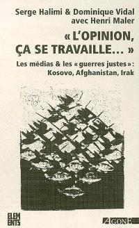 L'opinion, ça se travaille : les médias & les guerres justes : Kosovo, Afghanistan, Irak