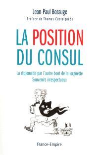 La position du consul : la diplomatie par l'autre bout de la lorgnette : souvenirs irrespectueux