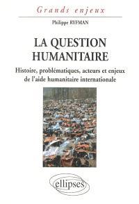 La question humanitaire : histoire, problématiques, acteurs et enjeux de l'aide humanitaire internationale