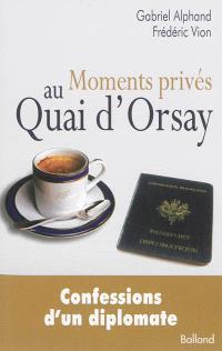 Moments privés au quai d'Orsay : ou quinze années autour du monde, au service du Ministère des affaires étrangères, passés à éteindre les incendies...