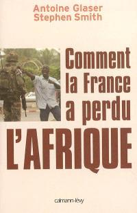 Comment la France a perdu l'Afrique