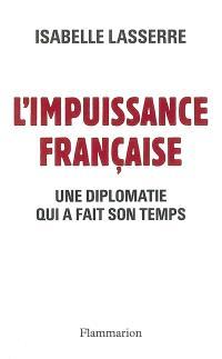 L'impuissance française, 1989-2007 : une diplomatie qui a fait son temps