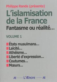 L'islamisation de la France : fantasme ou réalité.... Volume 1, Etats musulmans, laïcité, athéisme, liberté d'expression, coutumes, moeurs