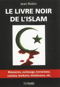 Le livre noir de l'islam : massacres, esclavage, terrorisme, racisme, barbarie, intolérance , etc.