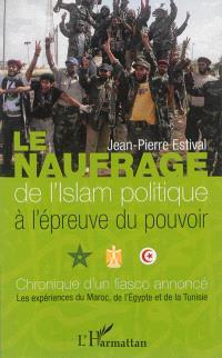 Le naufrage de l'islam politique à l'épreuve du pouvoir : chronique d'un fiasco annoncé : les expériences du Maroc, de l'Egypte et de la Tunisie