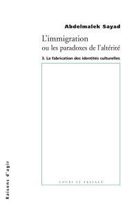 L'immigration ou Les paradoxes de l'altérité. Volume 3, La fabrication des identités culturelles