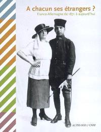 A chacun ses étrangers ? : France-Allemagne de 1871 à aujourd'hui