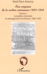 Aux origines de la nation ivoirienne, 1893-1946. Volume 1, Conquêtes coloniales et aménagements territoriaux, 1893-1920