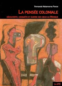 La pensée coloniale : découverte, conquête et guerre des dieux au Mexique