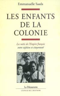 Les enfants de la colonie : les Métis de l'Empire français entre sujétion et citoyenneté