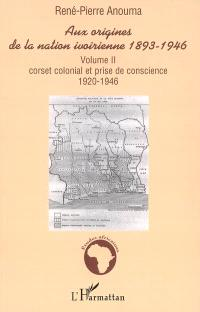 Aux origines de la nation ivoirienne, 1893-1946. Volume 2, Corset colonial et prise de conscience, 1920-1946