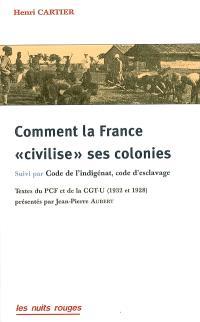 Comment la France civilise ses colonies. Suivi de Code de l'indigénat, code d'esclavage : brochure de la CGT-U