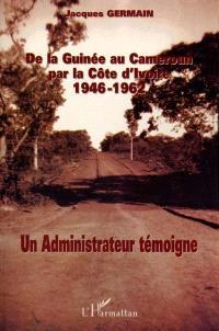 De la Guinée au Cameroun par la Côte d'Ivoire : 1946-1962 : un administrateur témoigne