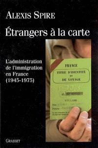 Etrangers à la carte : l'administration de l'immigration en France (1945-1975)