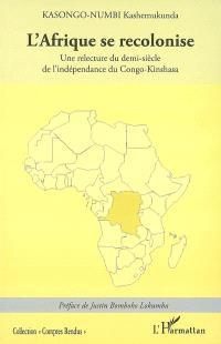 L'Afrique se recolonise : une relecture du demi-siècle de l'indépendance du Congo-Kinshasa