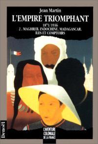 L'Empire triomphant : 1871-1936. Volume 2, Maghreb, Indochine, Madagascar, îles et comptoirs