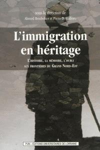 L'immigration en héritage : l'histoire, la mémoire, l'oubli aux frontières du grand Nord-Est