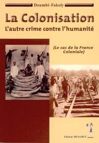 La colonisation : l'autre crime contre l'humanité : le cas de la France coloniale