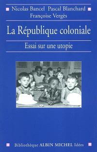 La République coloniale : essai sur une utopie