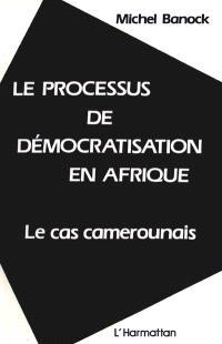 Le Processus de démocratisation en Afrique : le cas camerounais