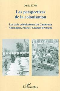 Les perspectives de la colonisation : trois colonisateurs du Cameroun en trois quarts de siècle : essai