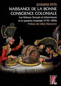 Naissance de la bonne conscience coloniale : les libéraux français et britanniques et la question impériale, 1770-1870