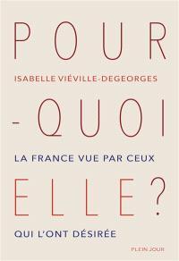 Pourquoi elle ? : la France vue par ceux qui l'ont désirée