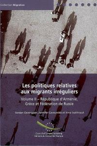 Les politiques relatives aux migrants irréguliers. Volume 2, République d'Arménie, Grèce et fédération de Russie