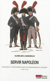 Servir Napoléon : policiers et gendarmes dans les départements annexés : 1796-1814