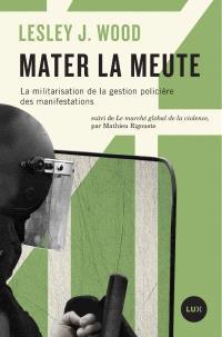 Mater la meute  : la militarisation de la gestion policière des manifestations; Suivi de Le marché global de la violence