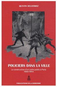 Des policiers dans la ville : la construction d'un ordre public à Paris (1854-1914)