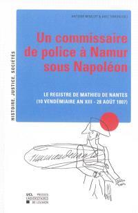 Un commissaire de police à Namur sous Napoléon : le registre de Mathieu de Nantes : 10 vendémiaire an XIII-28 août 1807