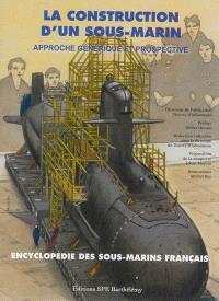 L'encyclopédie des sous-marins français. Volume 6, La construction d'un sous-marin : approche générique et prospective