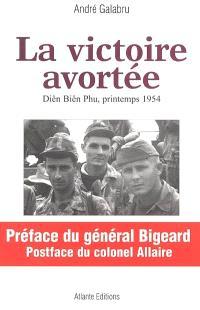 La victoire avortée : Diên Biên Phu, printemps 1954