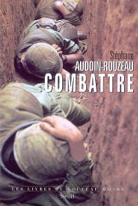 Combattre : une anthropologie historique de la guerre moderne (XIXe-XXIe siècle)