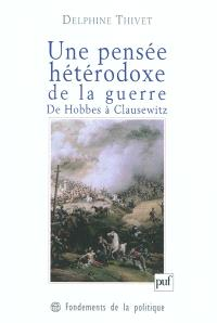 Une pensée hétérodoxe de la guerre : de Hobbes à Clausewitz