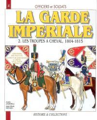 Officiers et soldats de la garde impériale : 1804-1815. Volume 2, Les troupes à cheval, première partie