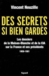 Des secrets si bien gardés : les dossiers de la Maison-Blanche et de la CIA sur la France et ses présidents : 1958-1981