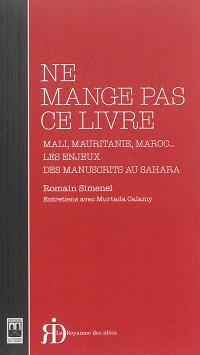 Ne mange pas ce livre : Mali, Mauritanie, Maroc... : les enjeux des manuscrits au Sahara
