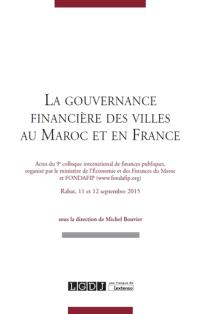 La gouvernance financière des villes au Maroc et en France : actes du 9e Colloque international de finances publiques, Rabat, 11 et 12 septembre 2015