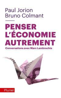 Penser l'économie autrement : conversations avec Marc Lambrechts