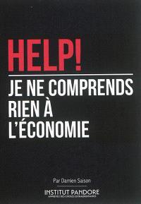 Help ! Je ne comprends rien à l'économie : le manuel de survie pour comprendre l'économie, la politique et les crises