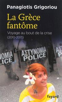 La Grèce fantôme : voyage au bout de la crise, 2010-2013