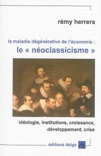 La maladie dégénérative de l'économie : le néoclassicisme : idéologie, institutions, croissance, développement, crise