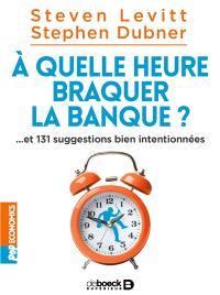 A quelle heure braquer la banque ? : et 131 suggestions bien intentionnées