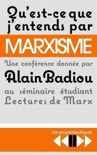 Qu'est-ce que j'entends par marxisme ? : une conférence donnée par Alain Badiou au séminaire étudiant Lectures de Marx