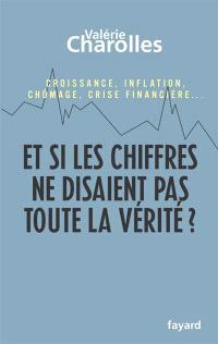 Et si les chiffres ne disaient pas toute la vérité ? : chroniques économico-philosophiques : croissance, inflation, chômage, crise financière...