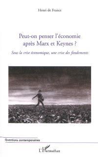 Peut-on penser l'économie après Marx et Keynes ? : sous la crise économique, une crise des fondements