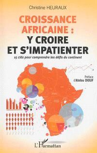 Croissance africaine : y croire et s'impatienter : 15 clés pour comprendre les défis du continent