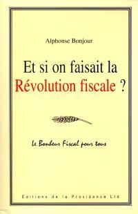 Et si on faisait la révolution fiscale ? : le bonheur fiscal pour tous : liberté, égalité, fraternité et fiscalité